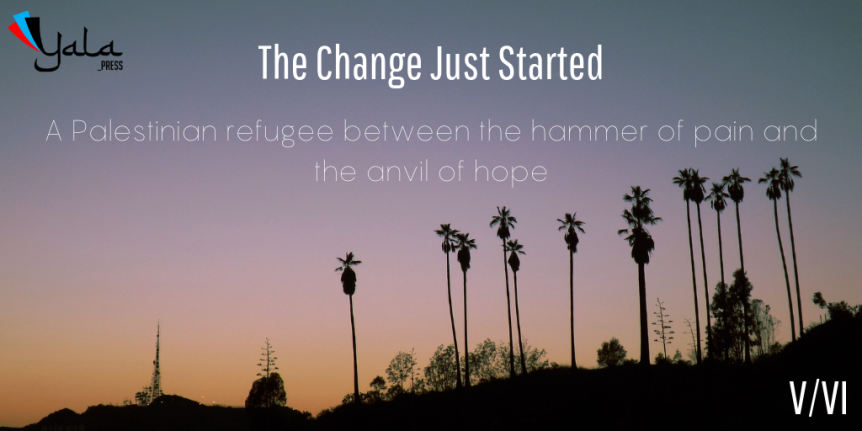 The Change Just Started /                                      A Palestinian refugee between the hammer of pain and the anvil of hope